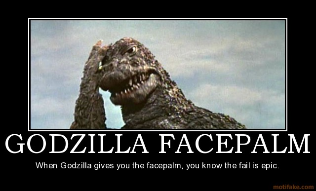 http://shewonk.files.wordpress.com/2011/02/godzilla-facepalm-godzilla-facepalm-face-palm-epic-fail-demotivational-poster-1245384435.jpg